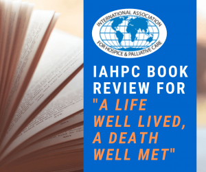IAHPC BOOK REVIEW FOR _A LIFE WELL LIVED, A DEATH WELL MET_